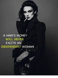 Independent Woman Meme - a man s money will never excite an independent woman meme on