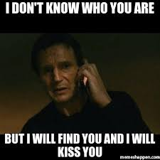 Stalking Meme - i don t know who you are but i will find you and i will kiss you