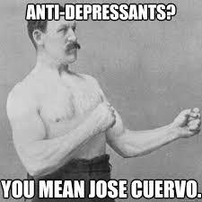 Jose Cuervo Meme - anti depressants you mean jose cuervo overly manly man quickmeme