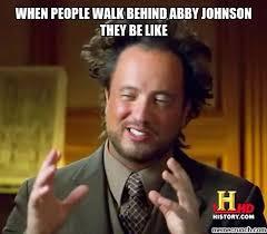 Abby Meme - people walk behind abby johnson they be like