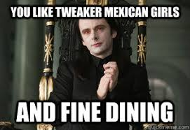 Tweaker Memes - you like tweaker mexican girls and fine dining bad lip reading