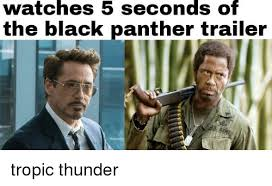 Tropic Thunder Meme - watches 5 seconds o the black panther trailer tropic thunder meme