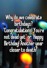 why do we celebrate birthdays congratulations you re not dead