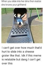 Cheese Grater Meme - when you slide into her dms then realize she knows your girlfriend i