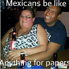 Mexican Women Meme - a mexican will go with a white women and fat just for papers what