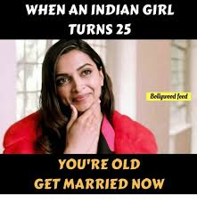Indian Girl Memes - when an indian girl turns 25 bollywood feed you re old get married