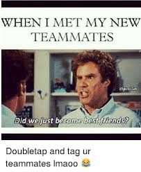 Did We Just Become Best Friends Meme - when i met my new teammates asporl did we just become best friends