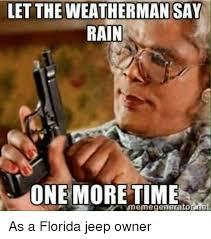 Florida Rain Meme - let the weatherman say rain one moretime memegenerator net as a