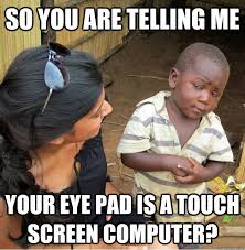 Eye Pad Meme - so you are telling me your eye pad is a touch screen computer