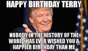 Terry Meme - happy birthday terry nobody in the history of the world has ever