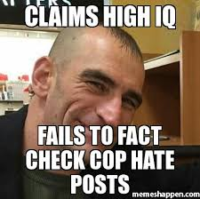 Fact Meme - claims high iq fails to fact check cop hate posts meme custom