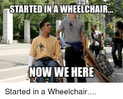 Wheelchair Meme - startedina wheelchair now we here started in a wheelchair meme on