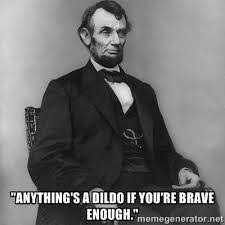 Meme Dildo - image abe lincoln quote meme anythings a dildo if youre brave