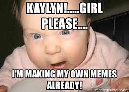Making My Own Meme - kaylyn girl please i m making my own memes already angry