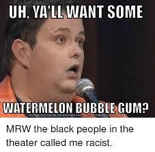 Black Racist Memes - uh vall want some watermelon bubble gum download meme generator