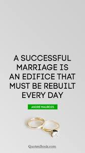 successful marriage quotes a successful marriage is an edifice that must be rebuilt every day