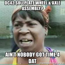 What Is An Exle Of A Meme - dc42 soleplate wheel axle assembly ain t nobody got time 4 dat