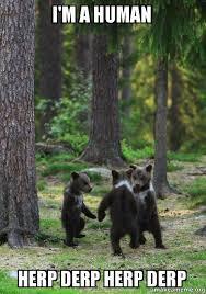 i m a human herp derp herp derp dancing bears make a meme