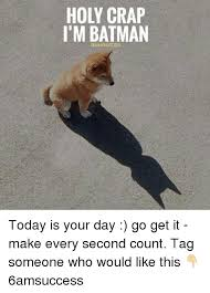 Holy Crap Meme - holy crap i m batman today is your day go get it make every