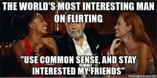 World S Most Interesting Man Meme - the world s most interesting man on flirting use common sense and