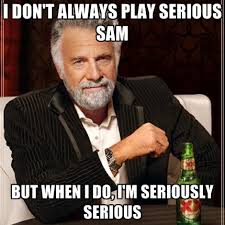 Meme Seriously - i don t always play serious sam but when i do i m seriously serious