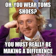 I Make Shoes Meme - oh you wear toms shoes you must really be making a difference