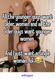 Single Woman Meme - the younger guys want older women and all the older guys want
