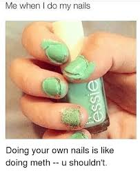 Nails Meme - me when i do my nails doing your own nails is like doing meth u