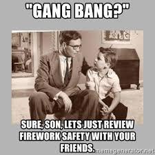 Gang Bang Memes - gang bang sure son lets just review firework safety with your