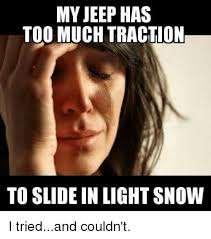 jeep snow meme my jeep has too much traction to slide in light snow i triedand