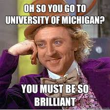 University Of Michigan Memes - oh so you go to university of michigan you must be so brilliant