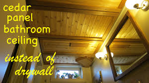 How To Sheetrock A Ceiling by Diy Cedar Panel Bathroom Ceiling Instead Of Drywall Youtube