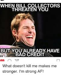 Bad Credit Meme - when bill collectors threaten you but you already have bad credit