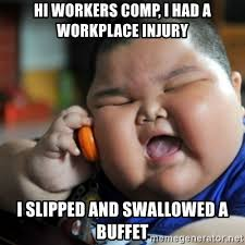 Workers Comp Meme - hi workers comp i had a workplace injury i slipped and swallowed a