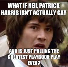 what if neil patrick harris isn t actually gay and is just pulling