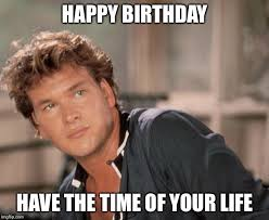 Happy Birthday Meme Generator - patrick swayze meme generator imgflip