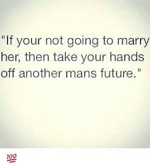 Marry Her Meme - if your not going to marry her then take your hands off another mans