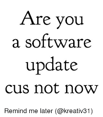 Cus Memes - are you a software update cus not now remind me later meme on me me