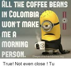 Despicable Me Meme - all the coffee beans in colombia won t make me a morning person
