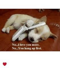 I Love You More Meme - noi love you more noyou hang up first meme on esmemes com