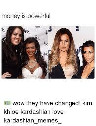 Khloe Kardashian Memes - money is powerful wow they have changed kim khloe kardashian