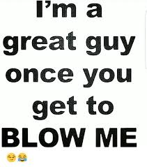 Blow Me Meme - i m a great guy once vou get to blow me meme on me me