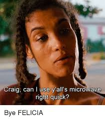 Bye Felicia Meme - craig can i use y all s microwave right quick bye felicia bye