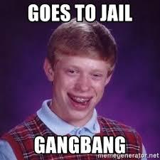 Gang Bang Memes - goes to jail gangbang bad luck brian meme generator