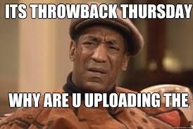 Throwback Thursday Meme - its throwback thursday why are u uploading the same photos bill