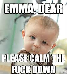 Calm The Fuck Down Meme - skeptical emma dear please calm the fuck down weknowmemes