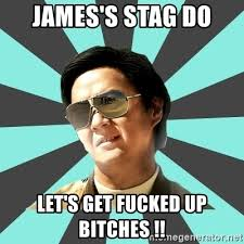 Lets Get Fucked Up Meme - james s stag do let s get fucked up bitches mr chow meme