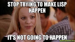 Lisp Meme - stop trying to make lisp happen it s not going to happen rachel