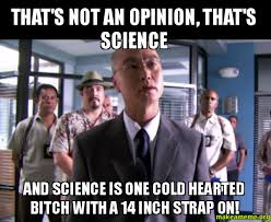 Science Bitch Meme - that s not an opinion that s science and science is one cold
