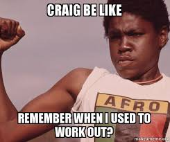 Craig Meme - craig be like remember when i used to work out niggas be like